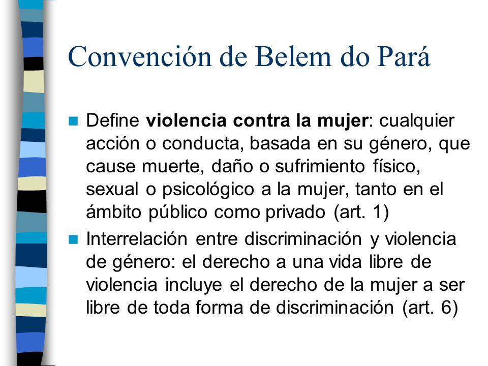 Convención de Belem do Pará Define violencia contra la mujer: cualquier acción o conducta, basada en su género, que cause muerte, daño o sufrimiento físico, sexual o psicológico a la mujer, tanto en el ámbito público como privado (art.