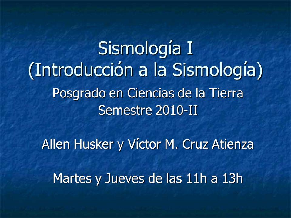 Sismología I (Introducción a la Sismología) Posgrado en Ciencias de la Tierra Semestre 2010-II Allen Husker y Víctor M.
