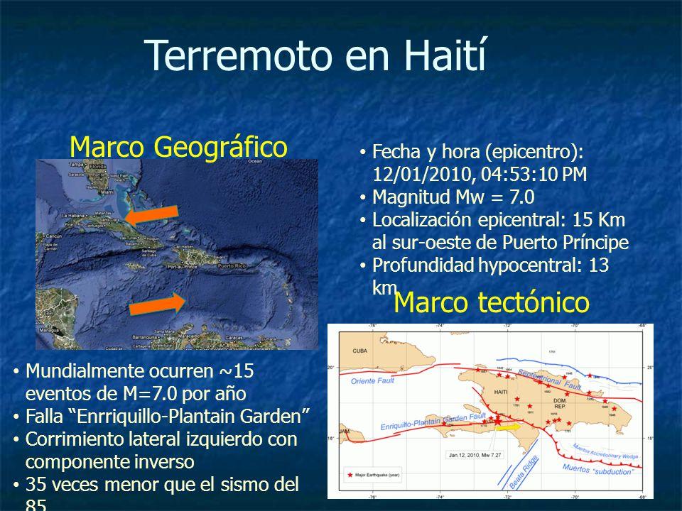 Terremoto en Haití Marco tectónico Mundialmente ocurren ~15 eventos de M=7.0 por año Falla Enrriquillo-Plantain Garden Corrimiento lateral izquierdo con componente inverso 35 veces menor que el sismo del 85 Fecha y hora (epicentro): 12/01/2010, 04:53:10 PM Magnitud Mw = 7.0 Localización epicentral: 15 Km al sur-oeste de Puerto Príncipe Profundidad hypocentral: 13 km Marco Geográfico