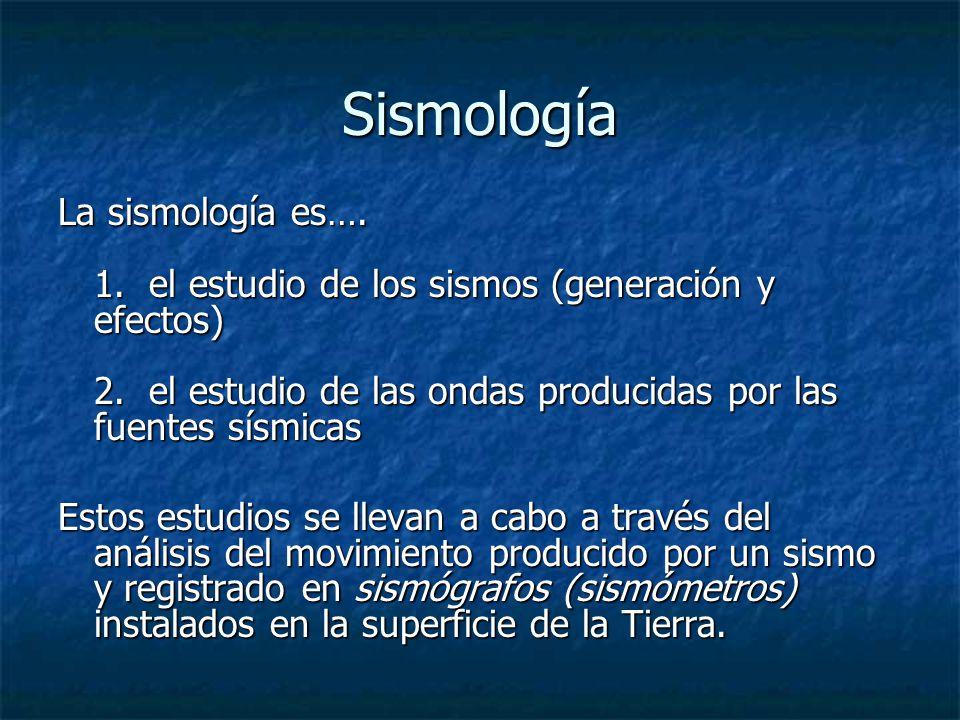 Sismología La sismología es…. 1. el estudio de los sismos (generación y efectos) 2. el estudio de las ondas producidas por las fuentes sísmicas Estos