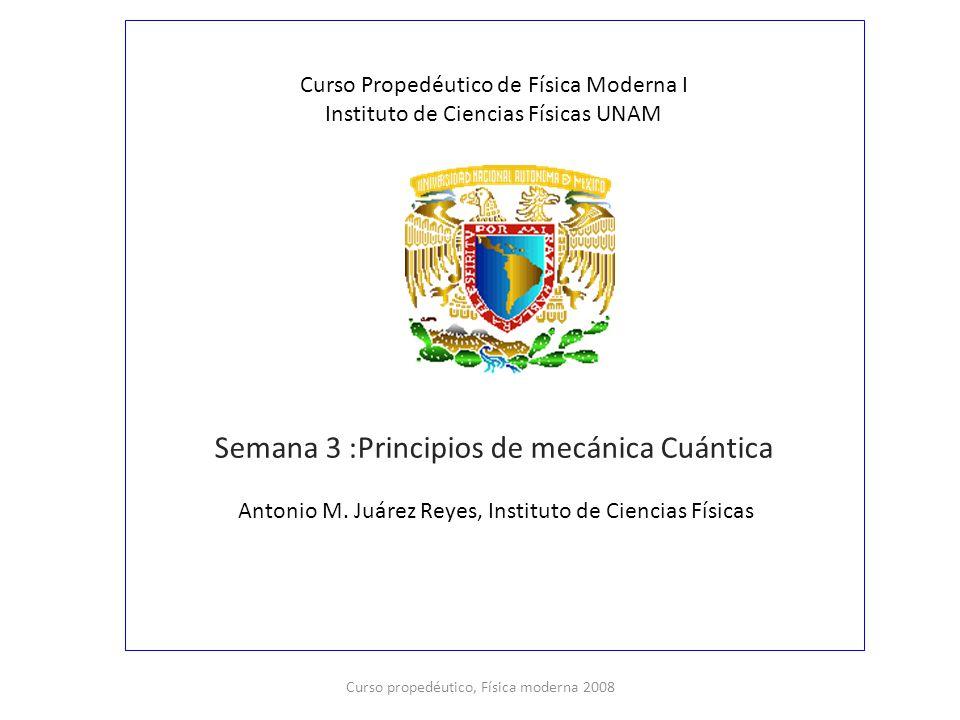 Curso Propedéutico de Física Moderna I Instituto de Ciencias Físicas UNAM Semana 3 :Principios de mecánica Cuántica Antonio M. Juárez Reyes, Instituto