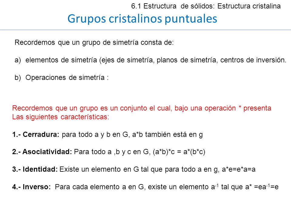 6.1 Estructura de sólidos: Estructura cristalina Grupos cristalinos puntuales Recordemos que un grupo de simetría consta de: a)elementos de simetría (