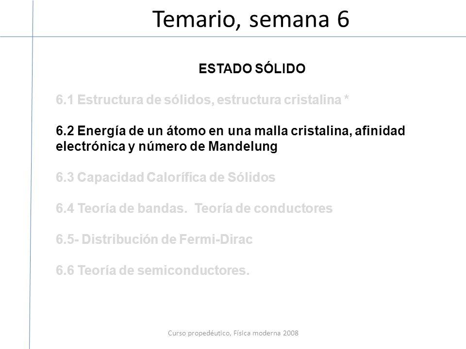 Temario, semana 6 Curso propedéutico, Física moderna 2008 ESTADO SÓLIDO 6.1 Estructura de sólidos, estructura cristalina * 6.2 Energía de un átomo en