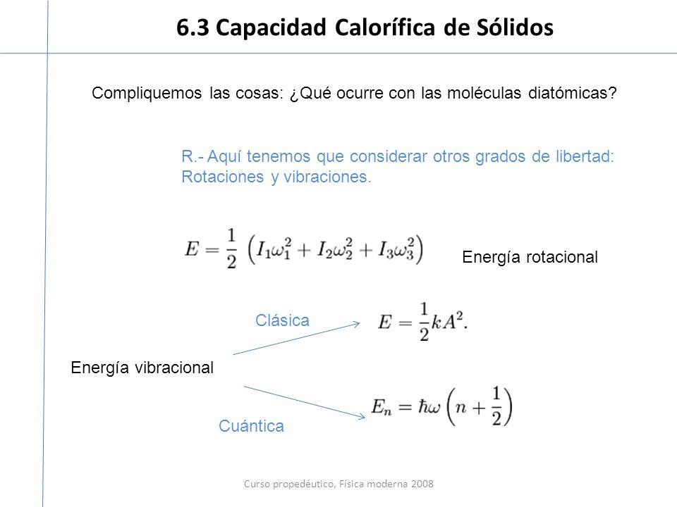 6.3 Capacidad Calorífica de Sólidos Curso propedéutico, Física moderna 2008 Compliquemos las cosas: ¿Qué ocurre con las moléculas diatómicas? R.- Aquí