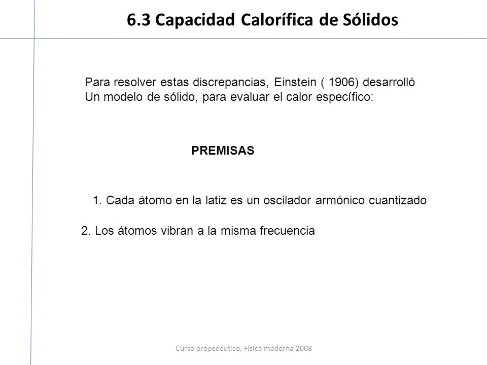 6.3 Capacidad Calorífica de Sólidos Curso propedéutico, Física moderna 2008 Para resolver estas discrepancias, Einstein ( 1906) desarrolló Un modelo d