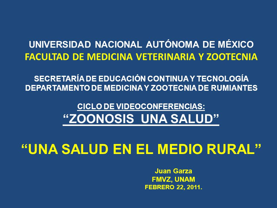 UNIVERSIDAD NACIONAL AUTÓNOMA DE MÉXICO FACULTAD DE MEDICINA VETERINARIA Y ZOOTECNIA SECRETARÍA DE EDUCACIÓN CONTINUA Y TECNOLOGÍA DEPARTAMENTO DE MEDICINA Y ZOOTECNIA DE RUMIANTES CICLO DE VIDEOCONFERENCIAS: ZOONOSIS UNA SALUD ENFERMEDADES EMERGENTES Juan Garza FMVZ, UNAM FEBRERO 22, 2011.