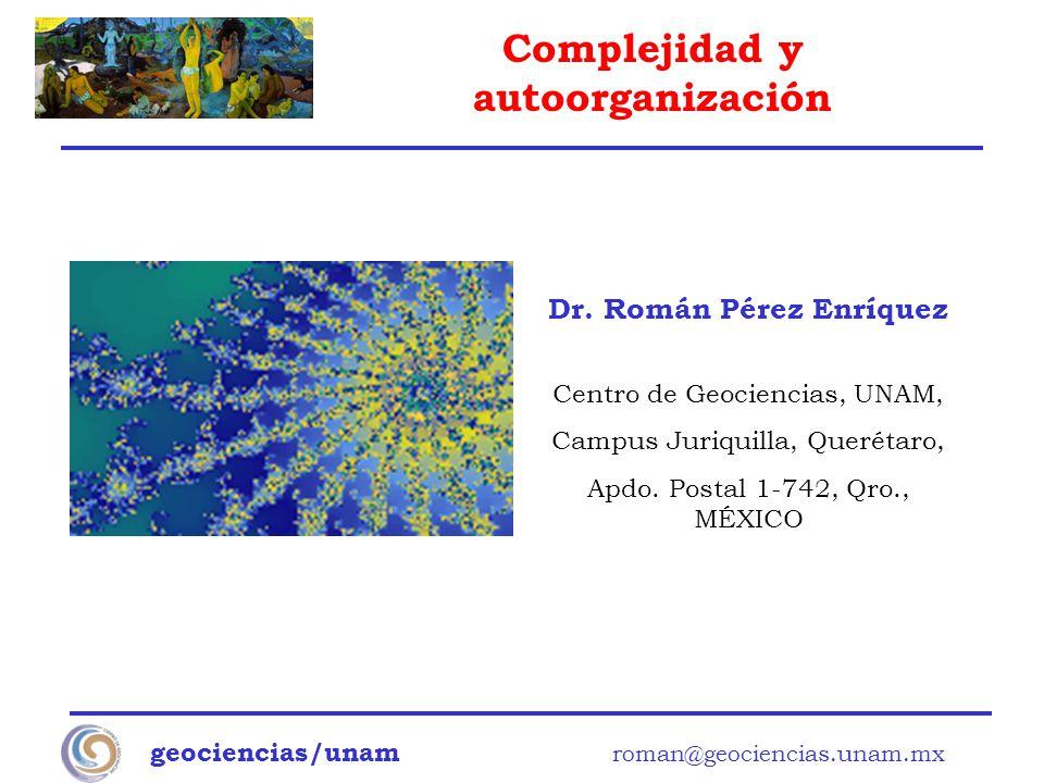 Complejidad y autoorganización geociencias/unam roman@geociencias.unam.mx Dr. Román Pérez Enríquez Centro de Geociencias, UNAM, Campus Juriquilla, Que