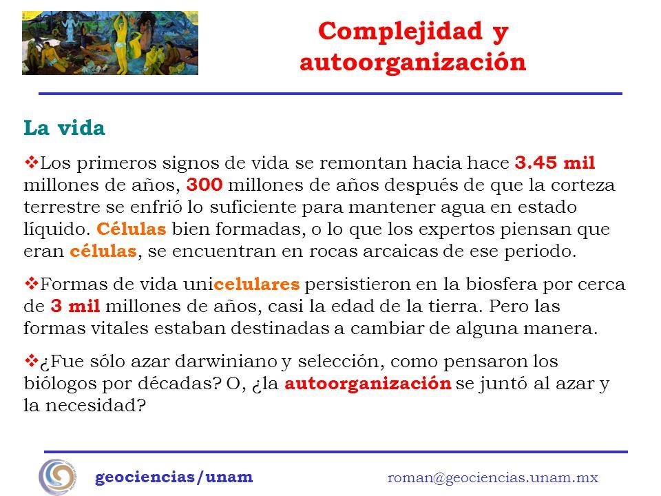 Complejidad y autoorganización geociencias/unam roman@geociencias.unam.mx La vida Los primeros signos de vida se remontan hacia hace 3.45 mil millones