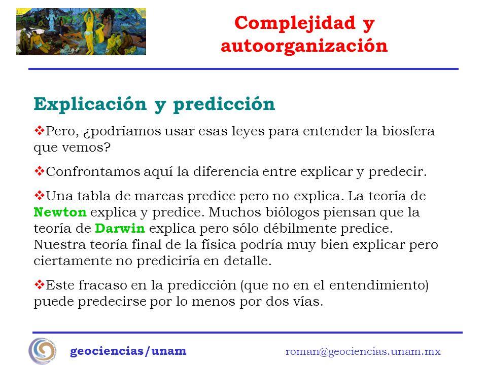 Complejidad y autoorganización geociencias/unam roman@geociencias.unam.mx Explicación y predicción Pero, ¿podríamos usar esas leyes para entender la b