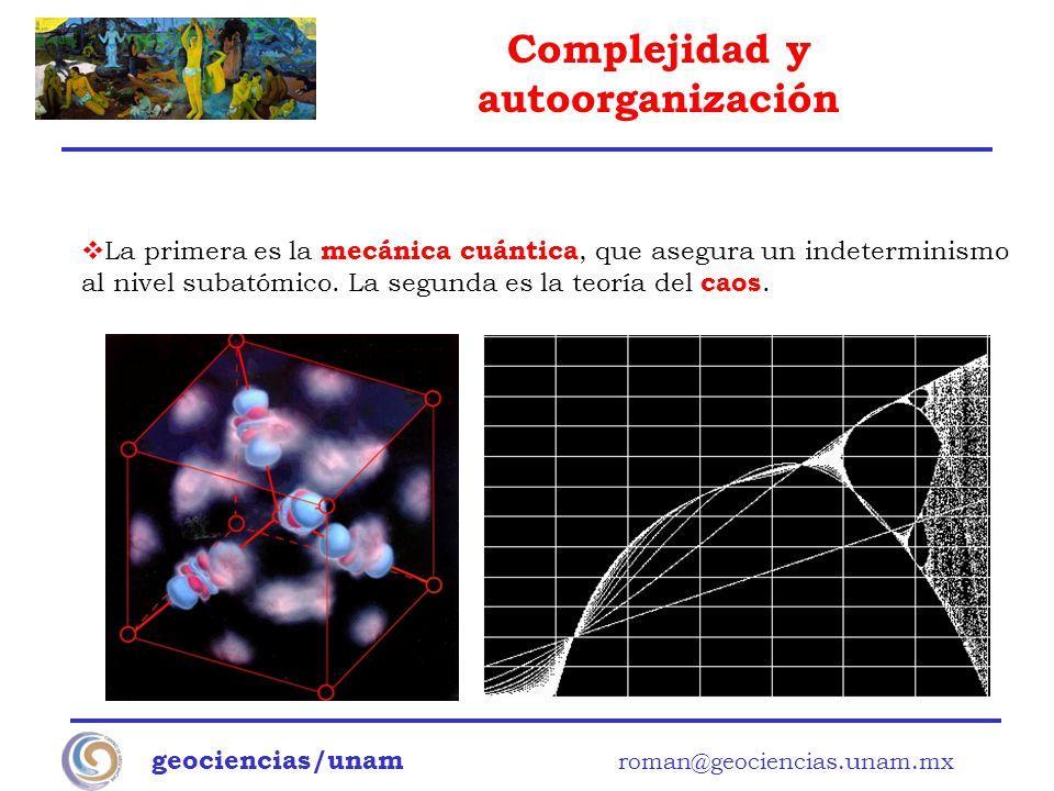Complejidad y autoorganización geociencias/unam roman@geociencias.unam.mx La primera es la mecánica cuántica, que asegura un indeterminismo al nivel s