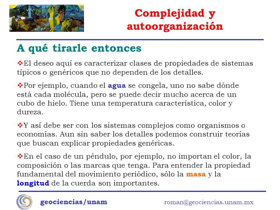 Complejidad y autoorganización geociencias/unam roman@geociencias.unam.mx A qué tirarle entonces El deseo aquí es caracterizar clases de propiedades d