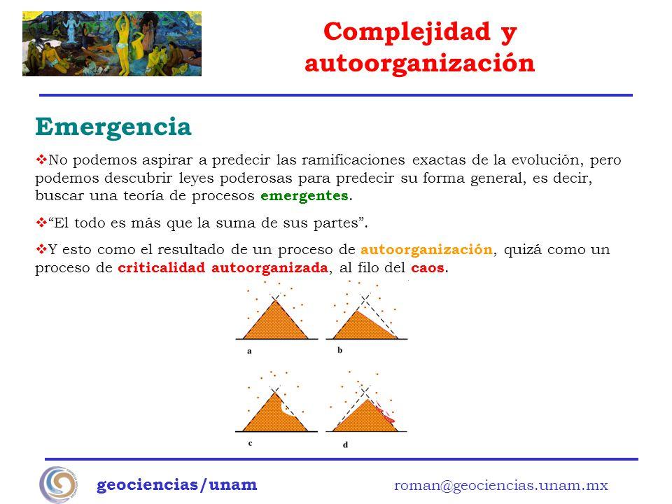 Complejidad y autoorganización geociencias/unam roman@geociencias.unam.mx Emergencia No podemos aspirar a predecir las ramificaciones exactas de la ev