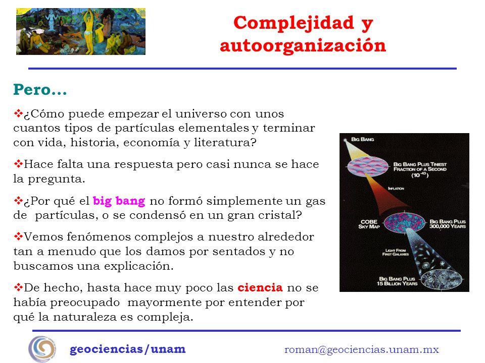 Complejidad y autoorganización geociencias/unam roman@geociencias.unam.mx Pero... ¿Cómo puede empezar el universo con unos cuantos tipos de partículas