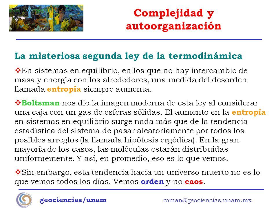 Complejidad y autoorganización geociencias/unam roman@geociencias.unam.mx La misteriosa segunda ley de la termodinámica En sistemas en equilibrio, en