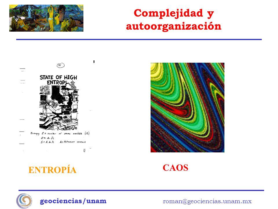 Complejidad y autoorganización geociencias/unam roman@geociencias.unam.mx ENTROPÍA CAOS