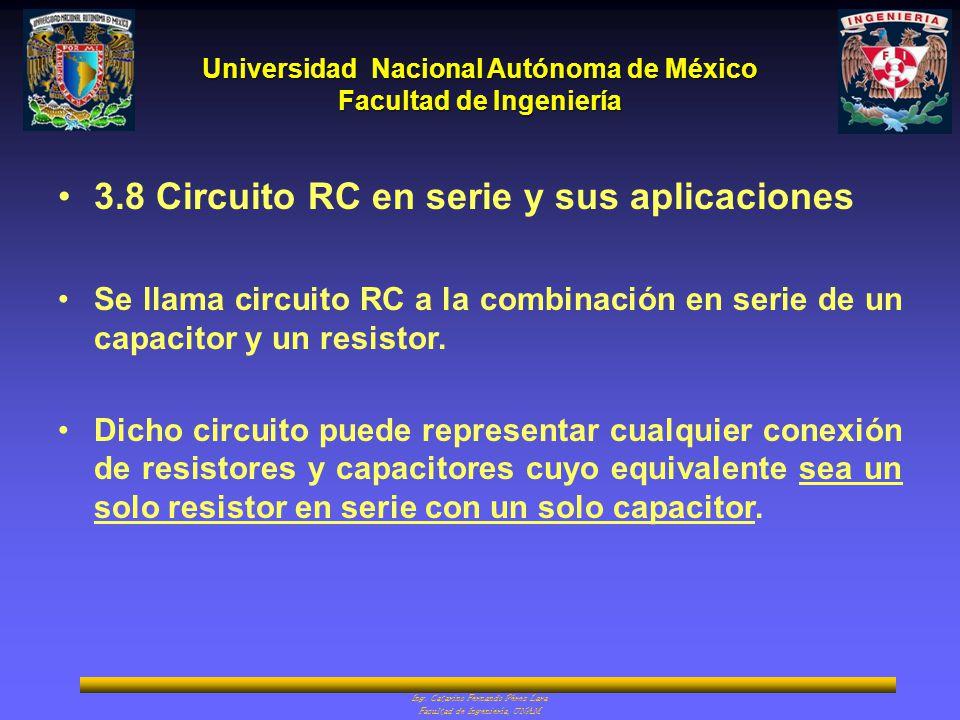 Universidad Nacional Autónoma de México Facultad de Ingeniería Ing. Catarino Fernando Pérez Lara Facultad de Ingeniería, UNAM 3.8 Circuito RC en serie