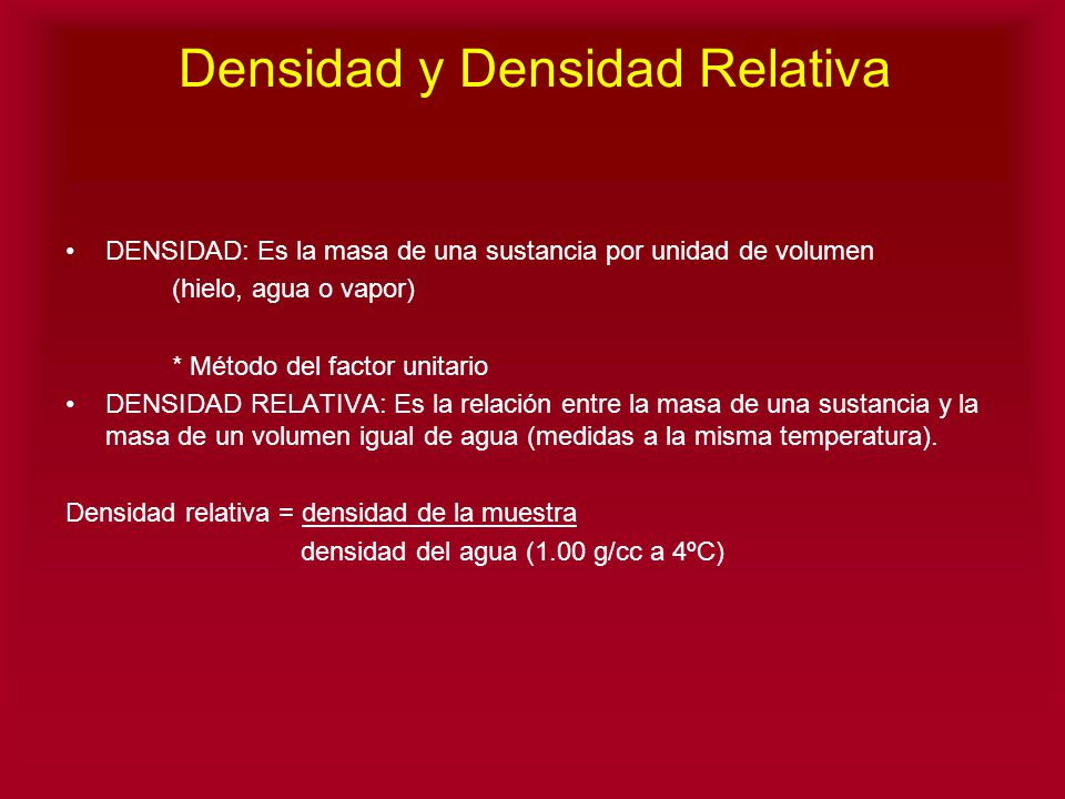 Densidad y Densidad Relativa DENSIDAD: Es la masa de una sustancia por unidad de volumen (hielo, agua o vapor) * Método del factor unitario DENSIDAD R