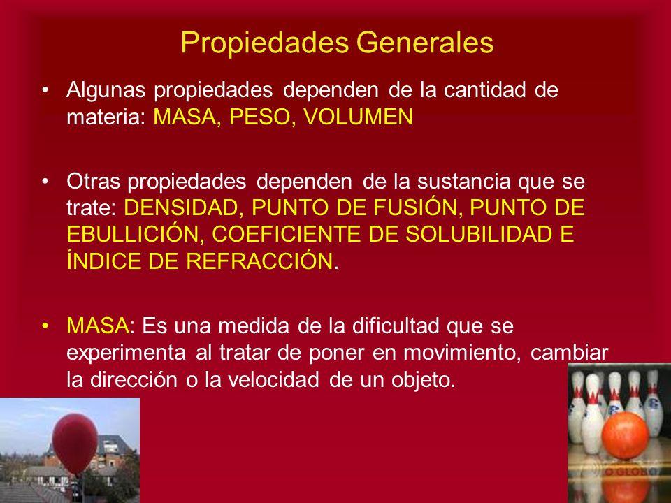Propiedades Generales Algunas propiedades dependen de la cantidad de materia: MASA, PESO, VOLUMEN Otras propiedades dependen de la sustancia que se tr