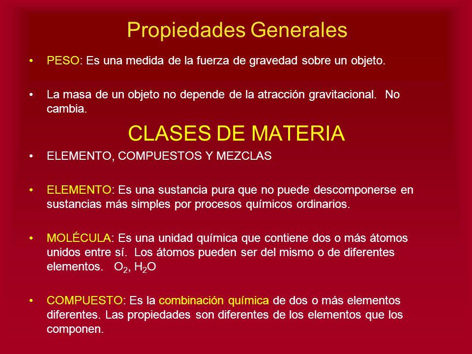 Propiedades Generales PESO: Es una medida de la fuerza de gravedad sobre un objeto. La masa de un objeto no depende de la atracción gravitacional. No