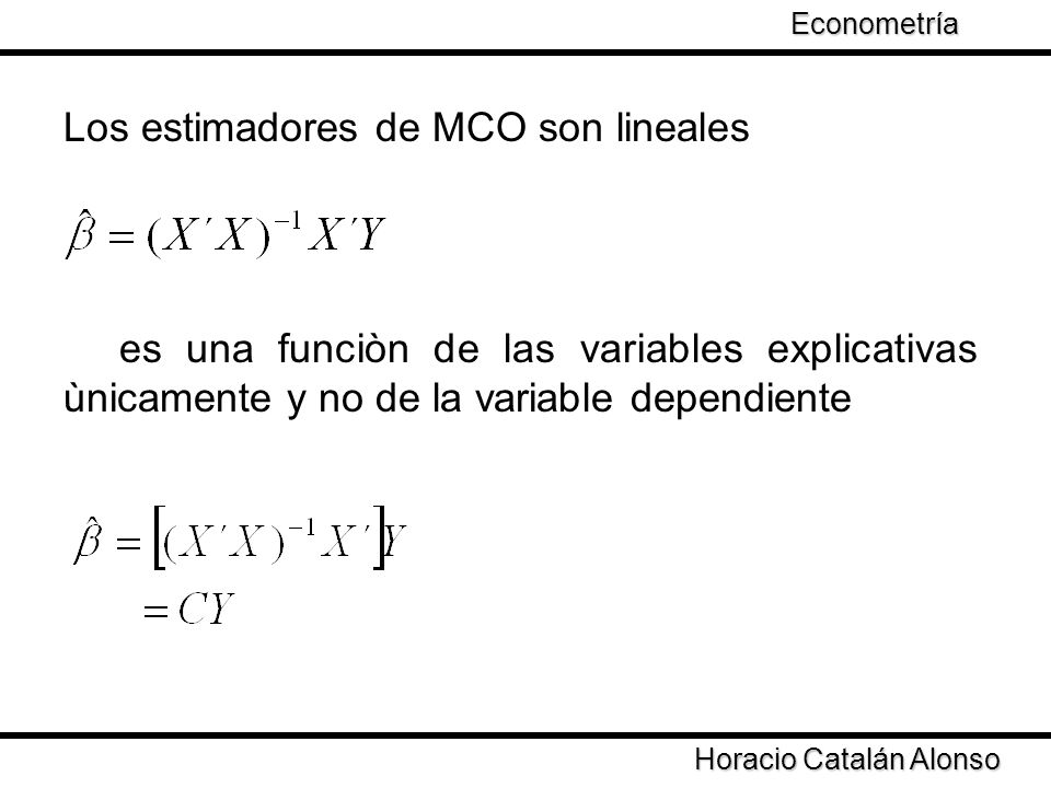 Horacio Catalán Alonso Econometría Los estimadores de MCO son lineales es una funciòn de las variables explicativas ùnicamente y no de la variable dependiente