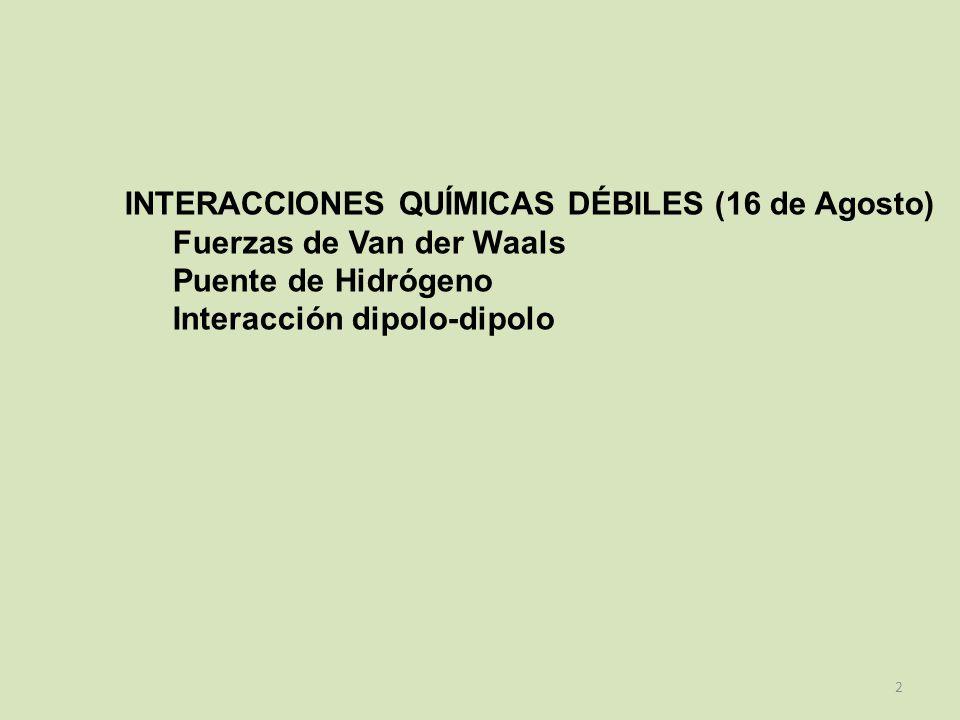 INTERACCIONES QUÍMICAS DÉBILES (16 de Agosto) Fuerzas de Van der Waals Puente de Hidrógeno Interacción dipolo-dipolo 2