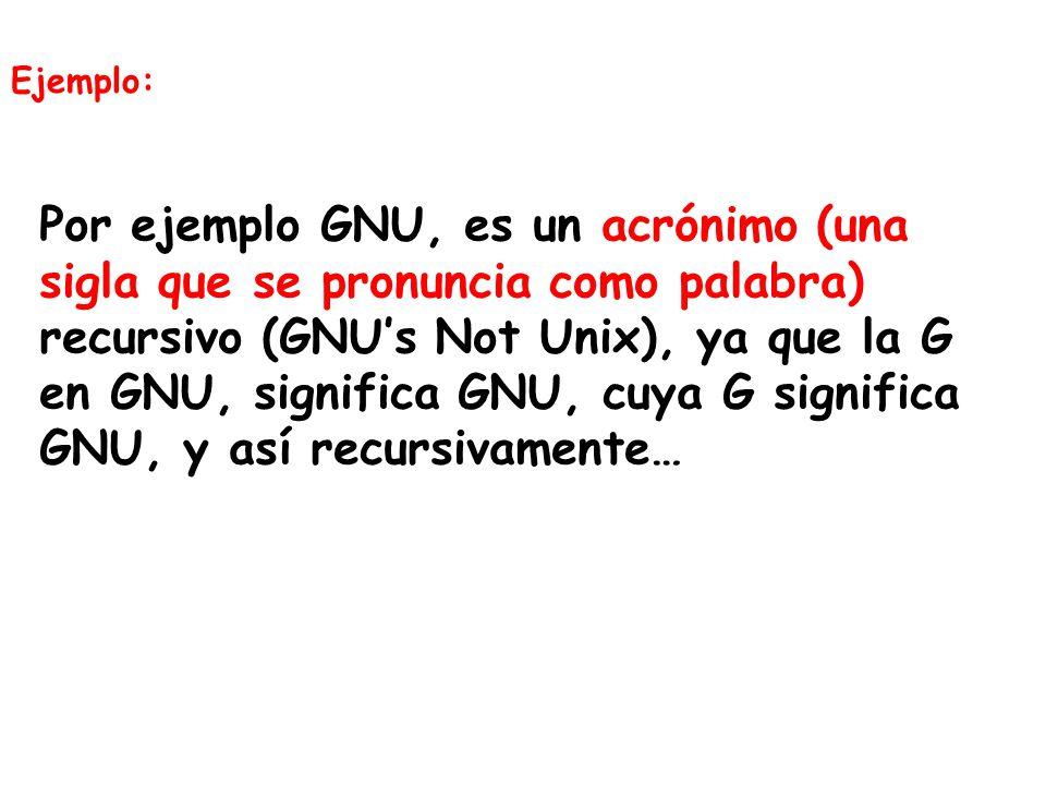 Ejemplo: Por ejemplo GNU, es un acrónimo (una sigla que se pronuncia como palabra) recursivo (GNUs Not Unix), ya que la G en GNU, significa GNU, cuya G significa GNU, y así recursivamente…