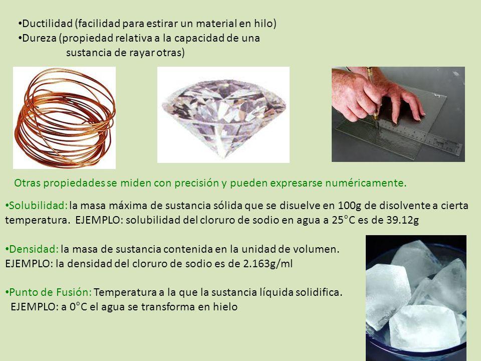 Ductilidad (facilidad para estirar un material en hilo) Dureza (propiedad relativa a la capacidad de una sustancia de rayar otras) Otras propiedades se miden con precisión y pueden expresarse numéricamente.