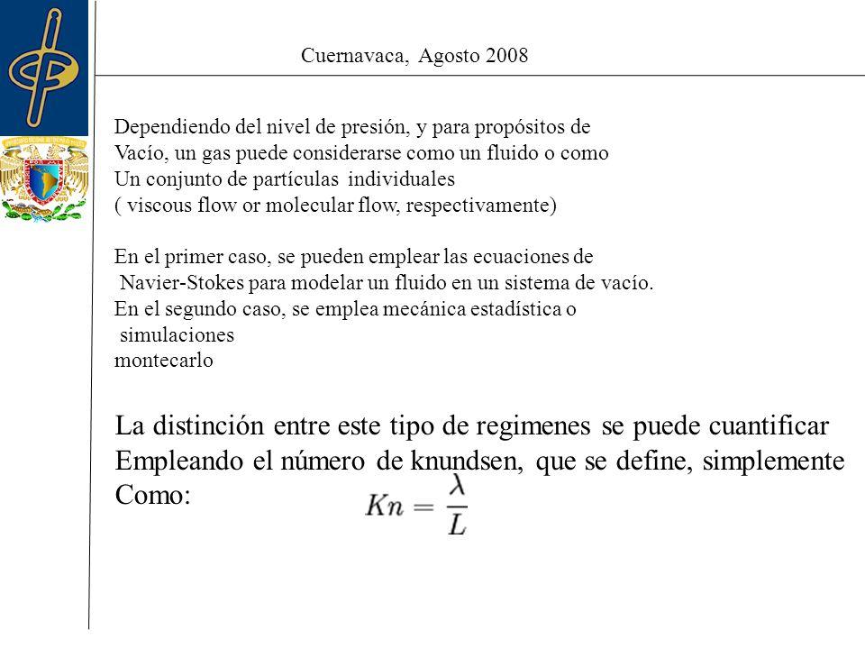 Cuernavaca, Agosto 2008 Dependiendo del nivel de presión, y para propósitos de Vacío, un gas puede considerarse como un fluido o como Un conjunto de partículas individuales ( viscous flow or molecular flow, respectivamente) En el primer caso, se pueden emplear las ecuaciones de Navier-Stokes para modelar un fluido en un sistema de vacío.