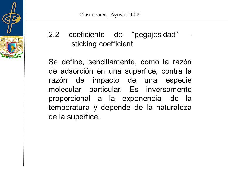 Cuernavaca, Agosto 2008 2.2 coeficiente de pegajosidad – sticking coefficient Se define, sencillamente, como la razón de adsorción en una superfice, contra la razón de impacto de una especie molecular particular.