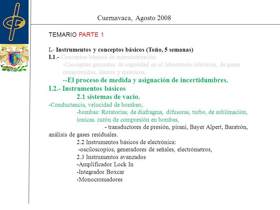 Cuernavaca, Agosto 2008 TEMARIO PARTE 1 I.- Instrumentos y conceptos básicos (Toño, 5 semanas) I.1.- Conceptos básicos de instrumentación -Conceptos generales de seguridad en el laboratorio (eléctrica, de gases comprimidos, láseres y químicos.