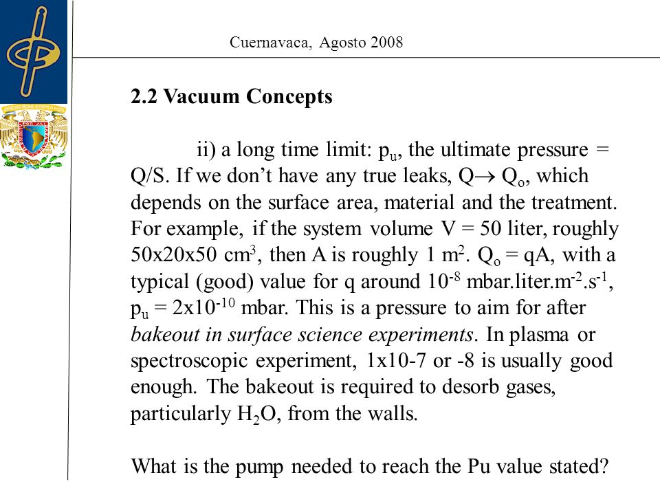Cuernavaca, Agosto 2008 2.2 Vacuum Concepts ii) a long time limit: p u, the ultimate pressure = Q/S.