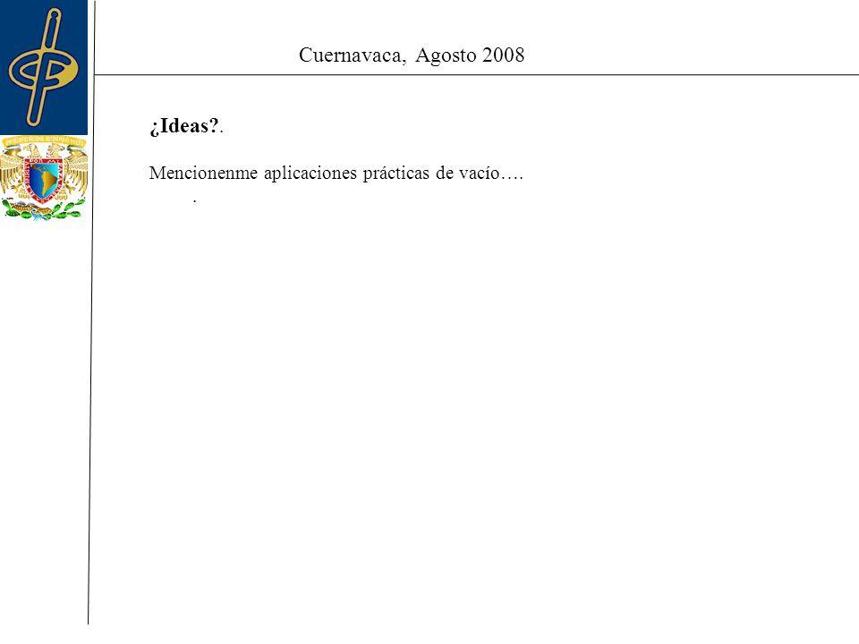 Cuernavaca, Agosto 2008 ¿Ideas . Mencionenme aplicaciones prácticas de vacío…..