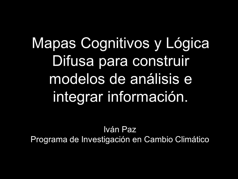 Mapas Cognitivos y Lógica Difusa para construir modelos de análisis e integrar información. Iván Paz Programa de Investigación en Cambio Climático