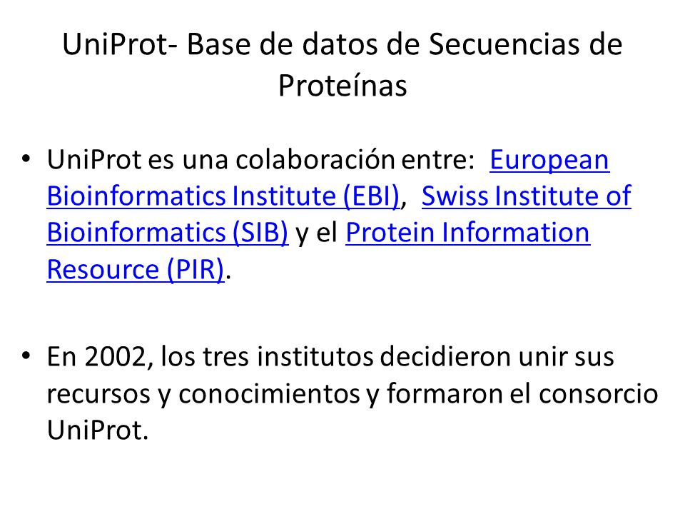 UniProt- Base de datos de Secuencias de Proteínas UniProt es una colaboración entre: European Bioinformatics Institute (EBI), Swiss Institute of Bioin