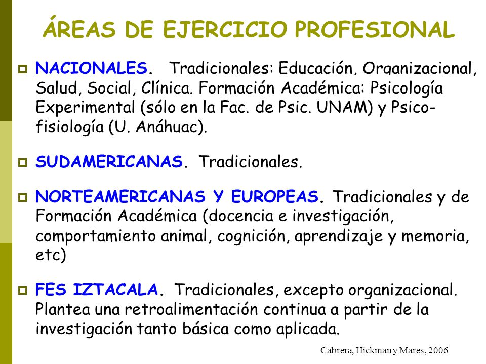 ÁREAS DE EJERCICIO PROFESIONAL NACIONALES. Tradicionales: Educación, Organizacional, Salud, Social, Clínica. Formación Académica: Psicología Experimen