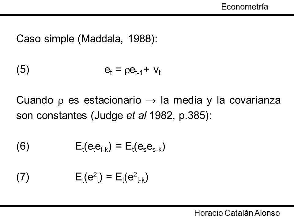 Caso simple (Maddala, 1988): (5) e t = e t-1 + v t Cuando es estacionario la media y la covarianza son constantes (Judge et al 1982, p.385): (6)E t (e