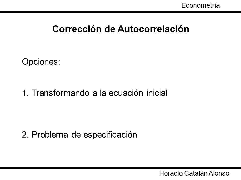 Opciones: 1. Transformando a la ecuación inicial 2. Problema de especificación Corrección de Autocorrelación Horacio Catalán Alonso Econometría