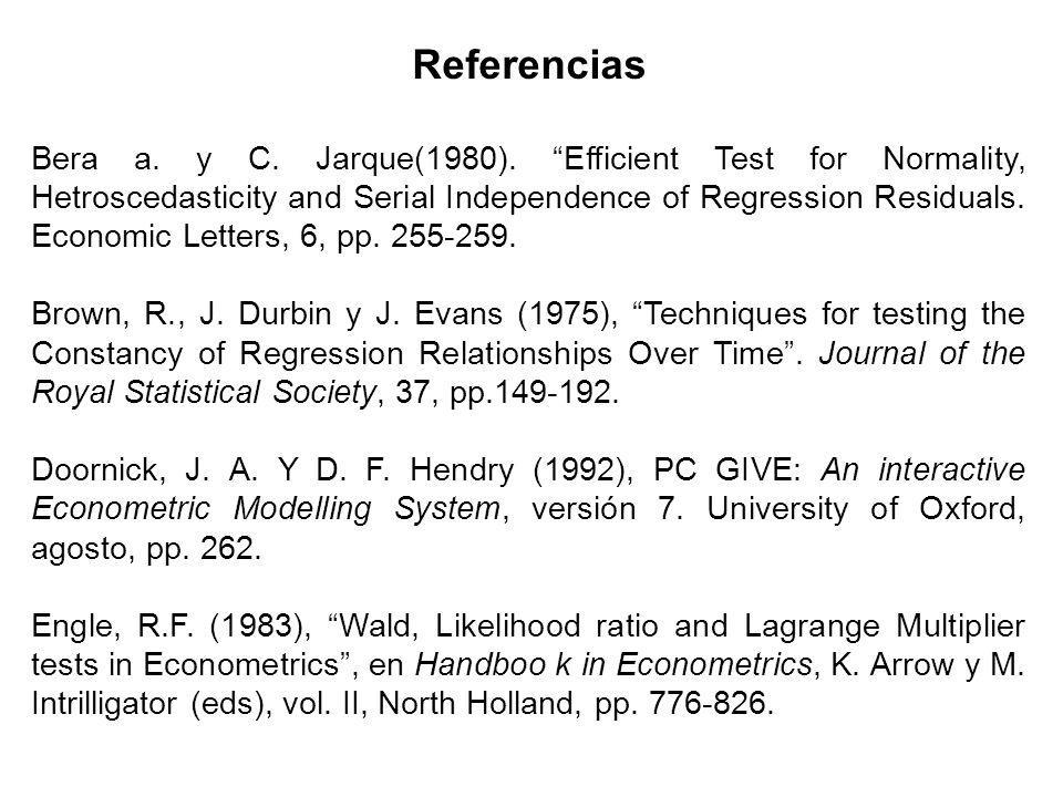 Referencias Bera a. y C. Jarque(1980). Efficient Test for Normality, Hetroscedasticity and Serial Independence of Regression Residuals. Economic Lette