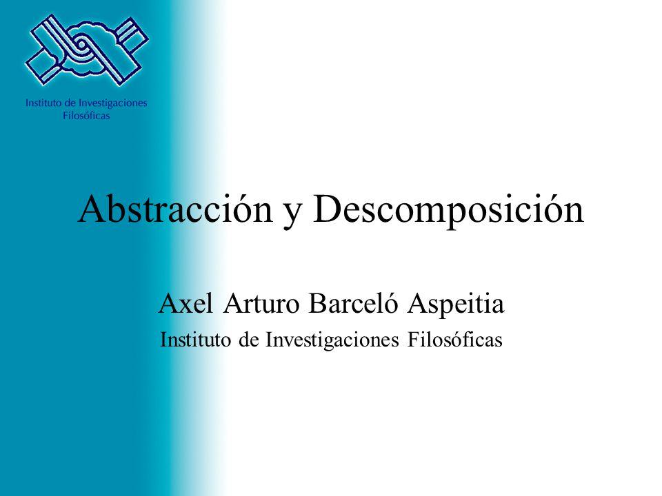 Abstracción y Descomposición Axel Arturo Barceló Aspeitia Instituto de Investigaciones Filosóficas