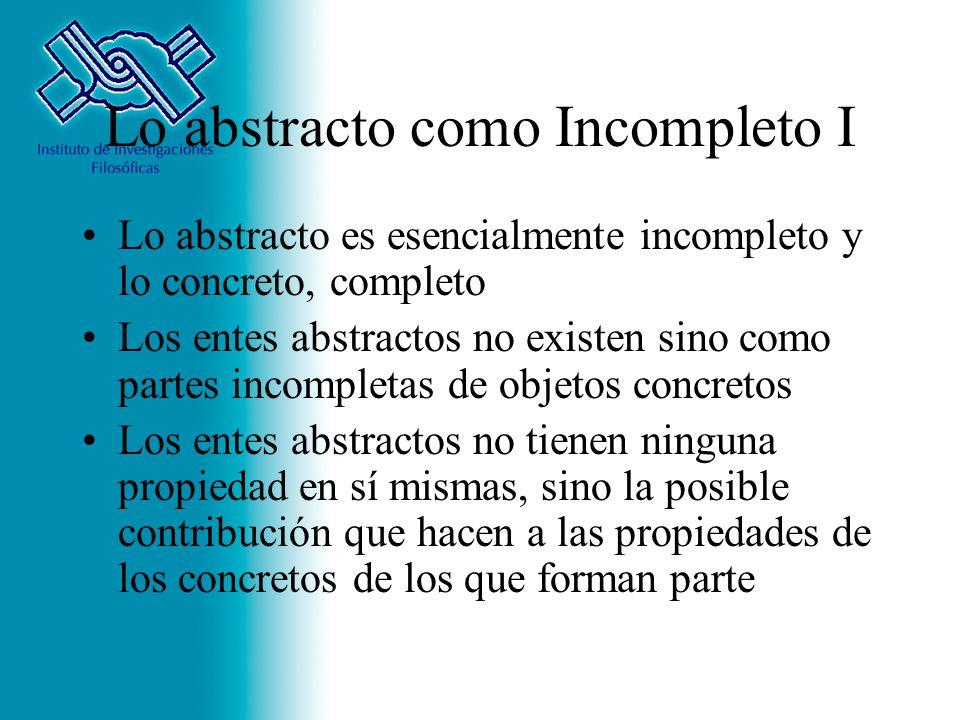 Lo abstracto como Incompleto I Lo abstracto es esencialmente incompleto y lo concreto, completo Los entes abstractos no existen sino como partes incom