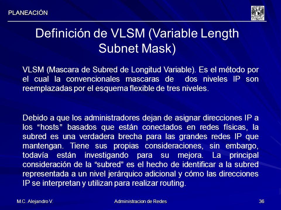 M.C. Alejandro V. Administracion de Redes 36 PLANEACIÓN Definición de VLSM (Variable Length Subnet Mask) VLSM (Mascara de Subred de Longitud Variable)
