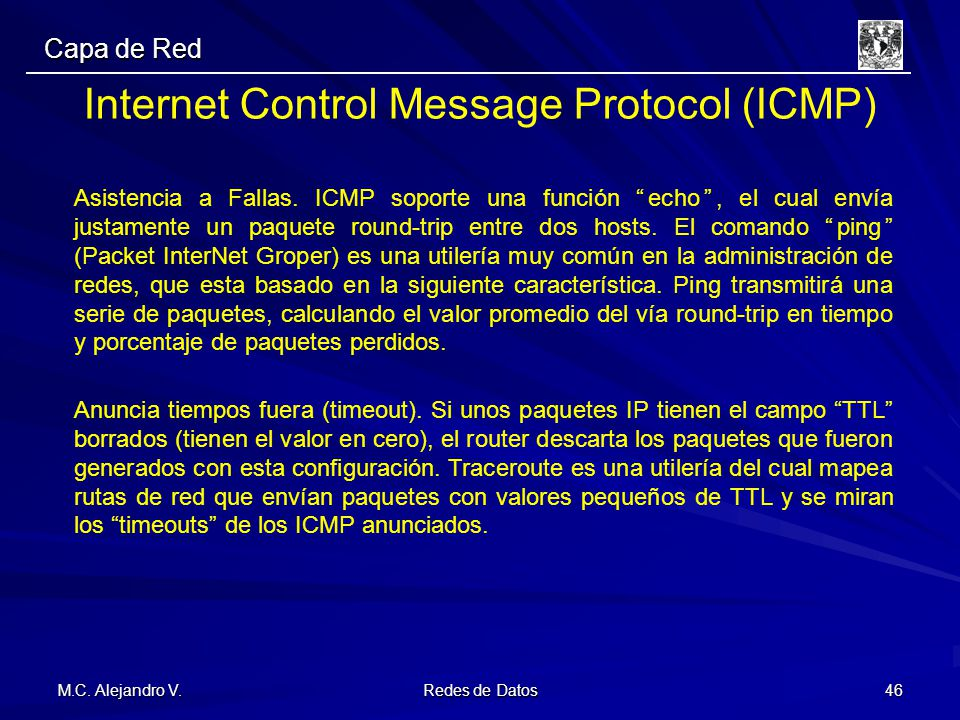 M.C. Alejandro V. Redes de Datos 46 Capa de Red Internet Control Message Protocol (ICMP) Asistencia a Fallas. ICMP soporte una función echo, el cual e