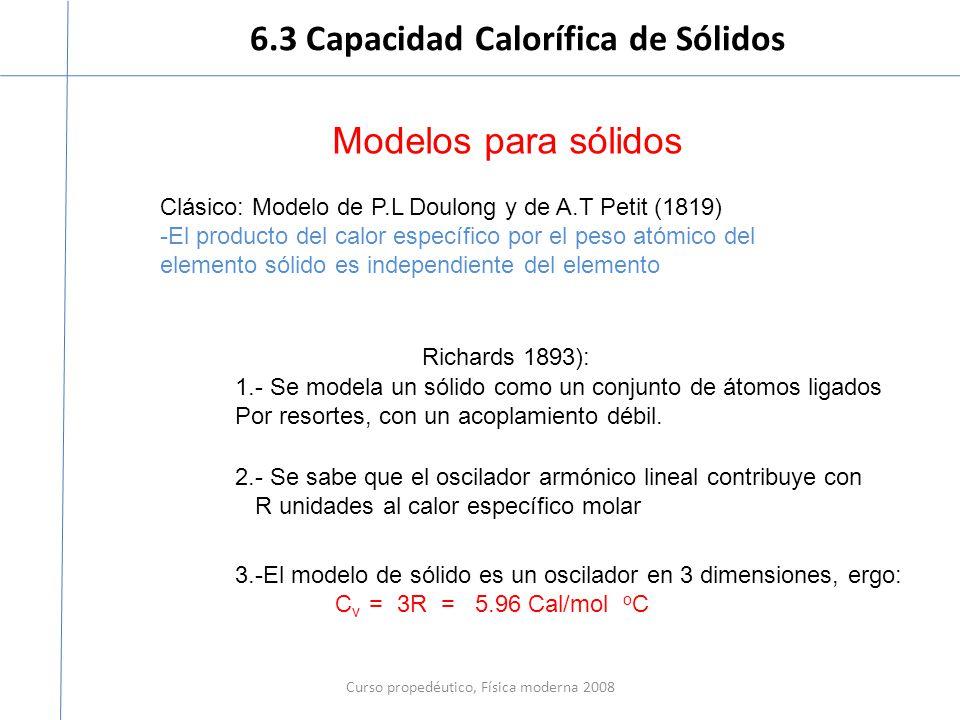 6.3 Capacidad Calorífica de Sólidos Curso propedéutico, Física moderna 2008 Modelos para sólidos Clásico: Modelo de P.L Doulong y de A.T Petit (1819) -El producto del calor específico por el peso atómico del elemento sólido es independiente del elemento 1.- Se modela un sólido como un conjunto de átomos ligados Por resortes, con un acoplamiento débil.