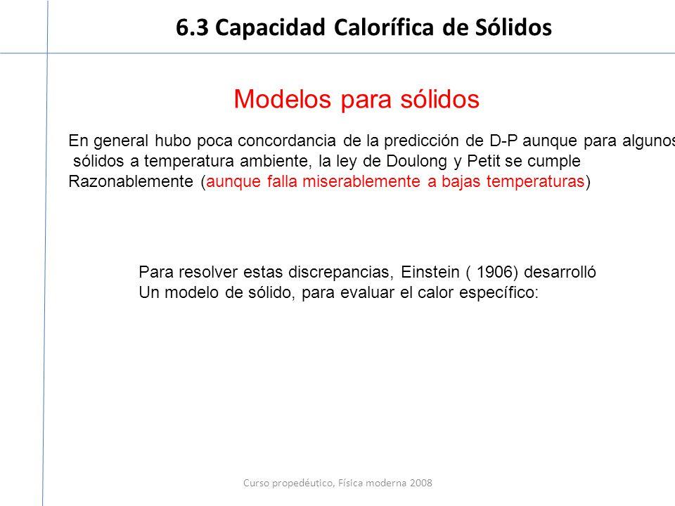 6.3 Capacidad Calorífica de Sólidos Curso propedéutico, Física moderna 2008 Modelos para sólidos En general hubo poca concordancia de la predicción de D-P aunque para algunos sólidos a temperatura ambiente, la ley de Doulong y Petit se cumple Razonablemente (aunque falla miserablemente a bajas temperaturas) Para resolver estas discrepancias, Einstein ( 1906) desarrolló Un modelo de sólido, para evaluar el calor específico: