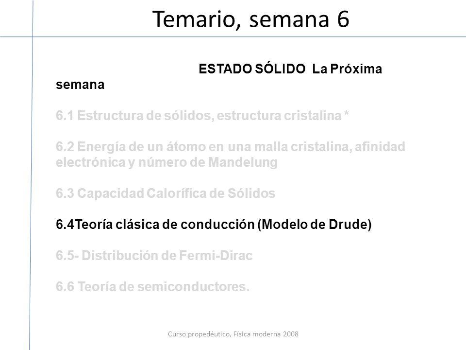 Temario, semana 6 Curso propedéutico, Física moderna 2008 ESTADO SÓLIDO La Próxima semana 6.1 Estructura de sólidos, estructura cristalina * 6.2 Energía de un átomo en una malla cristalina, afinidad electrónica y número de Mandelung 6.3 Capacidad Calorífica de Sólidos 6.4Teoría clásica de conducción (Modelo de Drude) 6.5- Distribución de Fermi-Dirac 6.6 Teoría de semiconductores.
