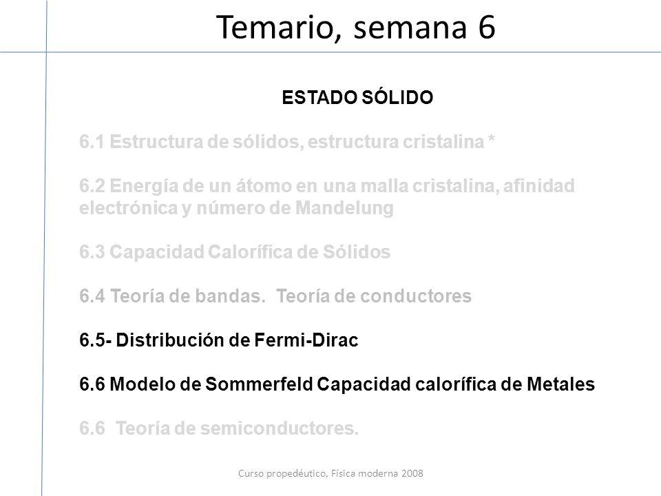 Temario, semana 6 Curso propedéutico, Física moderna 2008 ESTADO SÓLIDO 6.1 Estructura de sólidos, estructura cristalina * 6.2 Energía de un átomo en una malla cristalina, afinidad electrónica y número de Mandelung 6.3 Capacidad Calorífica de Sólidos 6.4 Teoría de bandas.