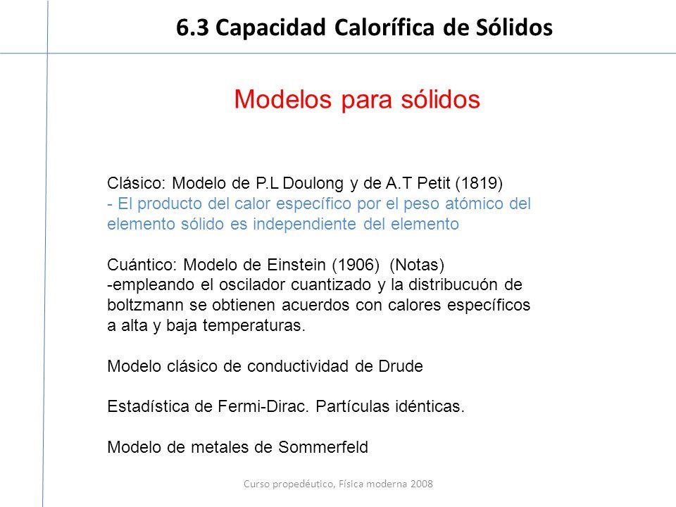 6.3 Capacidad Calorífica de Sólidos Curso propedéutico, Física moderna 2008 Modelos para sólidos Clásico: Modelo de P.L Doulong y de A.T Petit (1819) - El producto del calor específico por el peso atómico del elemento sólido es independiente del elemento Cuántico: Modelo de Einstein (1906) (Notas) -empleando el oscilador cuantizado y la distribucuón de boltzmann se obtienen acuerdos con calores específicos a alta y baja temperaturas.