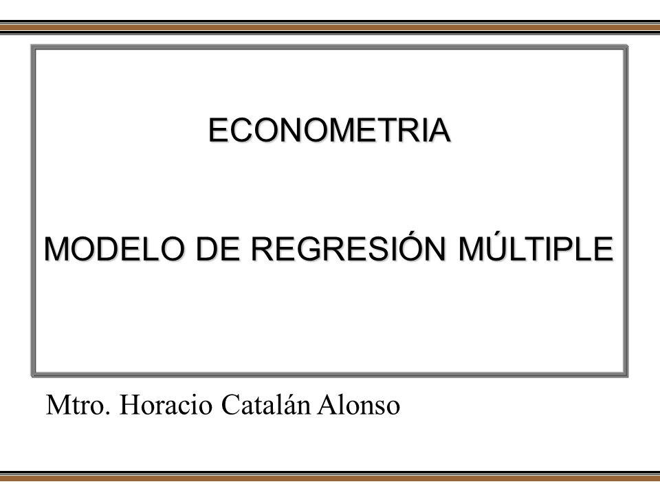 ECONOMETRIA MODELO DE REGRESIÓN MÚLTIPLE Mtro. Horacio Catalán Alonso