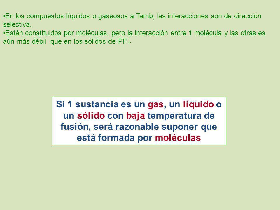 En los compuestos líquidos o gaseosos a Tamb, las interacciones son de dirección selectiva. Están constituidos por moléculas, pero la interacción entr