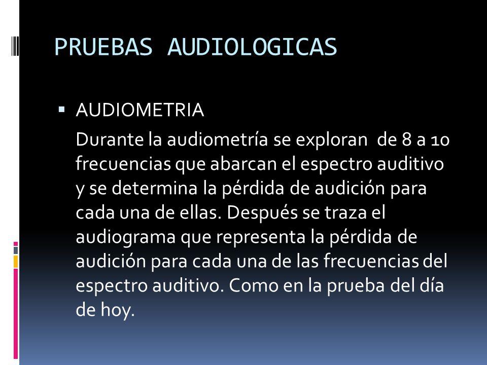 PRUEBAS AUDIOLOGICAS AUDIOMETRIA Durante la audiometría se exploran de 8 a 10 frecuencias que abarcan el espectro auditivo y se determina la pérdida de audición para cada una de ellas.
